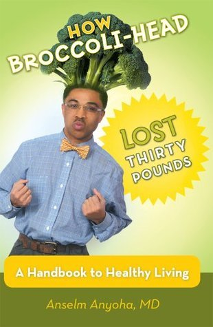 How Broccoli-Head Lost Thirty Pounds : A Handbook for Healthy Living  by  Anselm Anyoha