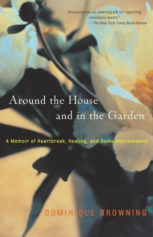 Around the House and In the Garden: A Memoir of Heartbreak, Healing and Home Improvement. Dominique Browning