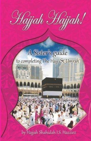 Hajjah Hajjah!: A Sisters Guide to Completing the Hajj and Umrah  by  Shahidah I S Hazziez
