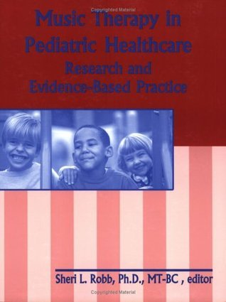 Music Therapy in Pediatric Healthcare: Research and Evidence-Based Practice  by  Sheri L. Robb