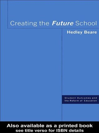Creating the Future School: Coming, Ready or Not Hedley Beare