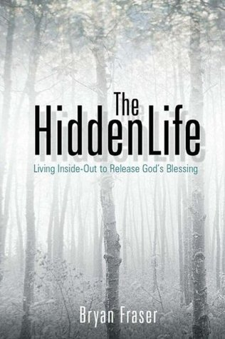 The Hidden Life: Living Inside-Out to Release Gods Blessing  by  Bryan Fraser