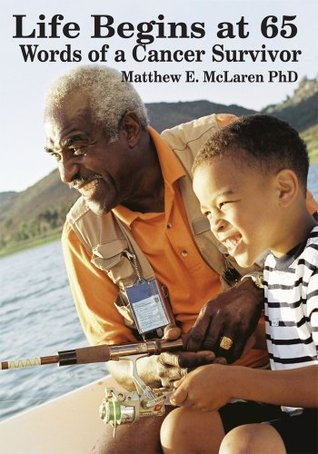 Life Begins at 65:Words of a Cancer Survivor Matthew E. McLaren