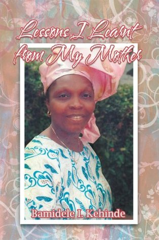 Lessons I Learnt From My Mother  by  Bamidele I. Kehinde
