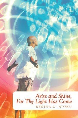 Arise and Shine, For Thy Light Has Come Regina C. Njoku