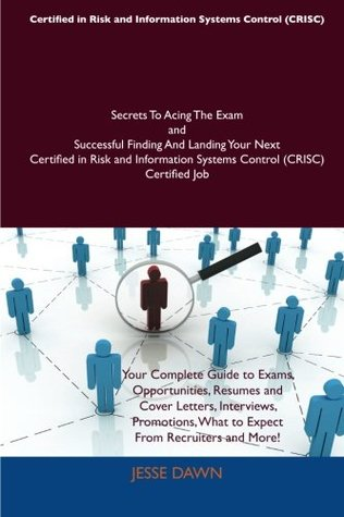 Certified in Risk and Information Systems Control (CRISC) Secrets To Acing The Exam and Successful Finding And Landing Your Next Certified in Risk and Information Systems Control (CRISC) Certified Job Jesse Dawn