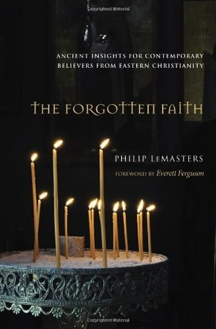 The Forgotten Faith: Ancient Insights for Contemporary Believers from Eastern Christianity Philip Lemasters