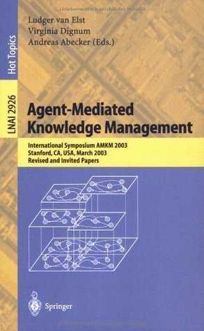 Agent-Mediated Knowledge Management: International Symposium AMKM 2003, Stanford, CA, USA, March 24-26, 2003, Revised and Invited Papers (Lecture Notes ... / Lecture Notes in Artificial Intelligence) Ludger van Elst