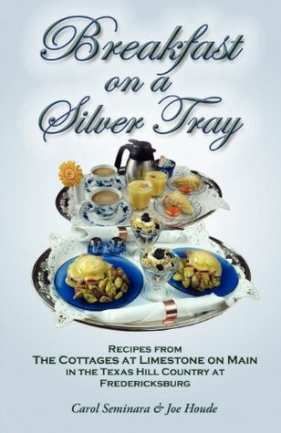 Breakfast on a Silver Tray: Recipes from Cottages at Limestone on Main B&b in the Texas Hill Country at Fredricksburg  by  Carol Seminara