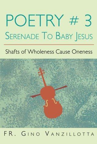 POETRY # 3 SERENADE TO BABY JESUS: Shafts of Wholeness Cause Oneness FR. Gino Vanzillotta