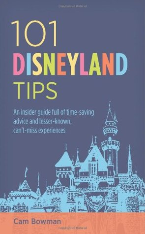 101 Disneyland Tips: An Insider Guide Full of Time-Saving Advice and Lesser-Known, Cant-Miss Experiences  by  Cam Bowman