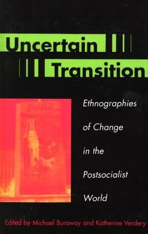 Uncertain Transition: Ethnographies of Change in the Postsocialist World Michael Burawoy