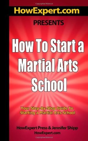 How To Start a Martial Arts School - Your Step-By-Step Guide To Starting a Martial Arts School HowExpert Press