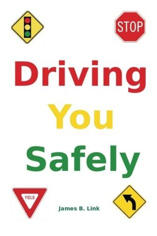Driving You Safely: Tips and Advice for Sane, Sensible, and Safe Driving  by  James B. Link