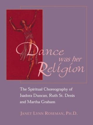 Dance Was Her Religion: The Spiritual Choreography of Isadora Duncan, Ruth St. Denis and Martha Graham  by  Janet Lynn Roseman