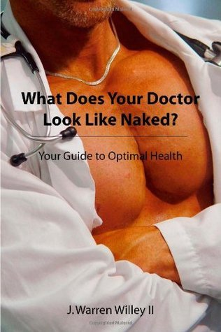 What Does Your Doctor Look Like Naked?: Your Guide to Optimal Health  by  Warren Willey