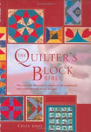 The Quilters Block Bible: The Essential Illustrated Reference: 100 Traditional and Contemporary Block Designs Celia Eddy