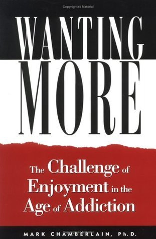 Wanting More: The Challenge of Enjoyment in the Age of Addiction Mark D. Chamberlain