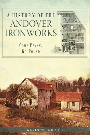 A History of the Andover Ironworks: Come Penny, Go Pound  by  Kevin W. Wright