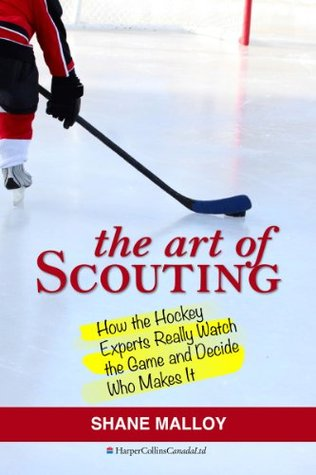Art of Scouting: How the Hockey Experts Really Watch the Game and Decide Who Makes It  by  Shane Malloy
