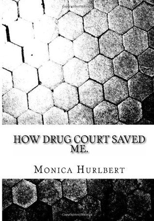 How Drug Court Saved Me: Going Through Drug Court Was Not the End or the World, Only a Start to a New World. Monica Hurlbert