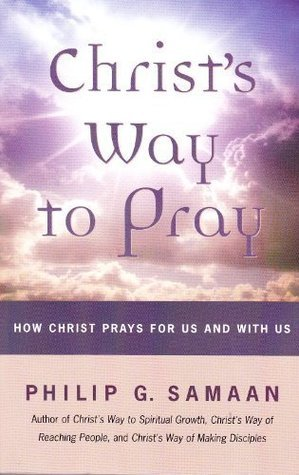 Christs Way to Pray: How Christ Prays With Us and For Us Philip G. Samaan