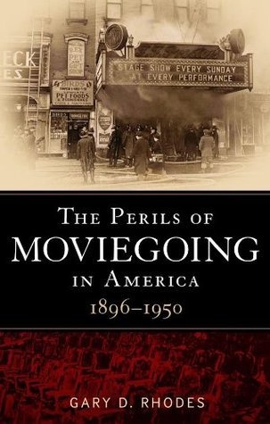 Perils of Moviegoing in America: 1896-1950 Gary D. Rhodes