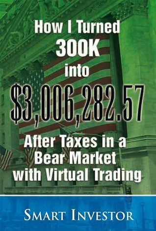 How I Turned 300K into $3,006,282.57 After Taxes in a Bear Market with Virtual Trading  by  Smart Investor
