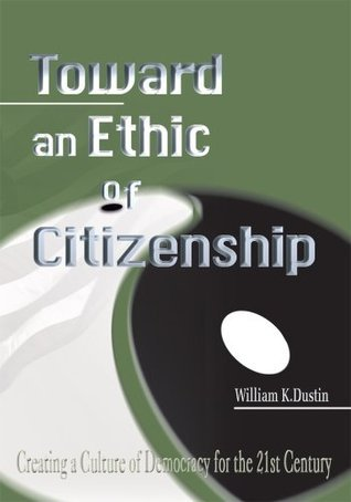 Toward an Ethic of Citizenship: Creating a Culture of Democracy for the 21st Century  by  William Dustin