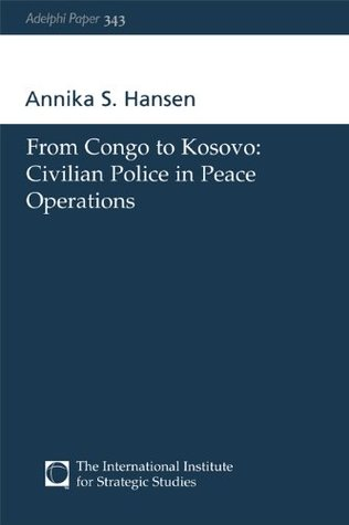 From Congo to Kosovo: Civilian Police in Peace Operations (Adelphi series) Annika S. Hansen