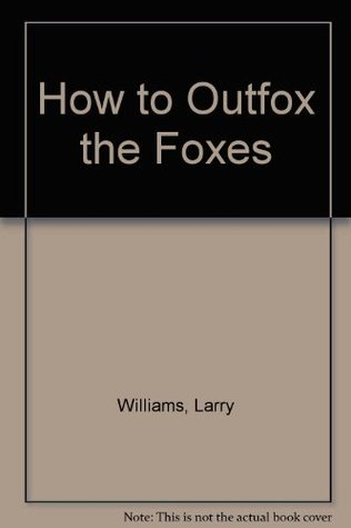How to Outfox the Foxes: 263 Secrets the Law and Lawyers Dont Want You to Know Larry Williams