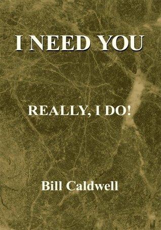 I Need You:Really, I Do Bill Caldwell