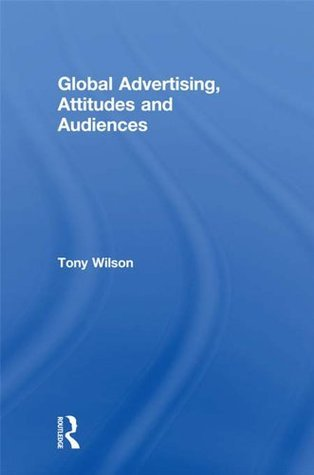 Global Advertising, Attitudes, and Audiences  by  Tony    Wilson