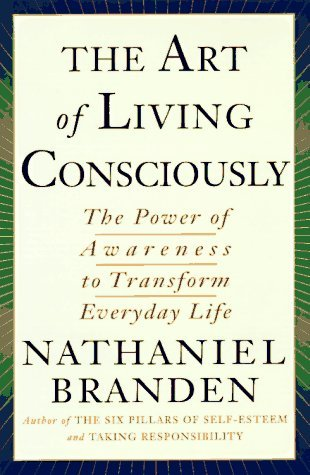 The Art of Living Consciously: The Power of Awareness to Transform Everyday Life Nathaniel Branden