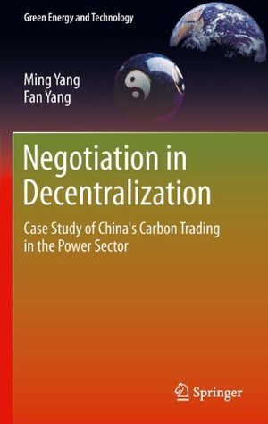 Negotiation in Decentralization: Case Study of Chinas Carbon Trading in the Power Sector (Green Energy and Technology)  by  Ming Yang