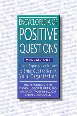 Encyclopedia of Positive Questions Volume I : Using Appreciative Inquiry to Bring Out the Best in Your Organization Diana Whitney