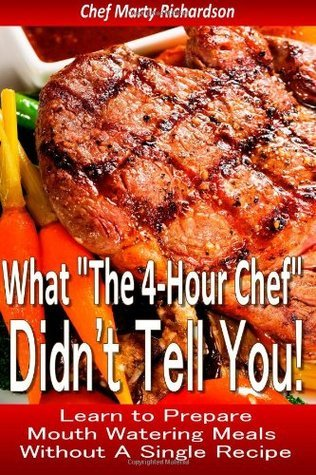 What The 4 Hour Chef Didnt Tell You!: Discover How to Prepare Mouth Watering Meals Without a Single Recipe  by  Marty Richardson