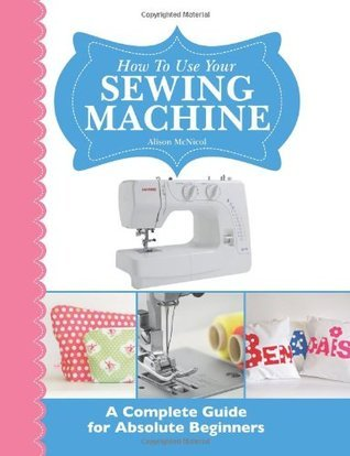 How to Use Your Sewing Machine: A Complete Guide for Absolute Beginners Alison McNicol