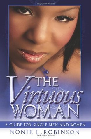 The Virtuous Woman: A Guide For Single Men And Women Nonie Robinson