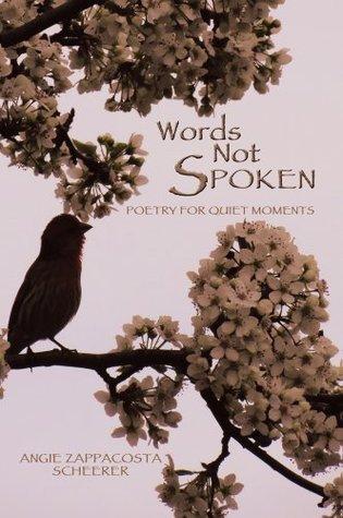WORDS NOT SPOKEN: Poetry for Quiet Moments  by  Angie Zappacosta Scheerer