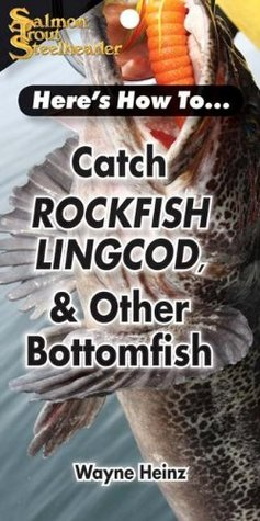 Catch Rockfish, Lingcod & Other Bottomfish Wayne Heinz
