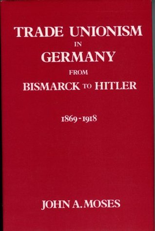 Trade Unionism in Germany from Bismark to Hitler: 1869-1918 John A. Moses