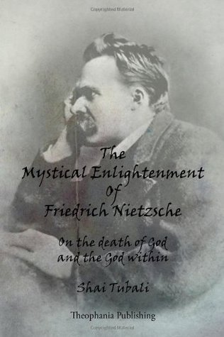 The Mystical Enlightenment of Friedrich Nietzsche: On the Death of God and the God Within  by  Shai Tubali