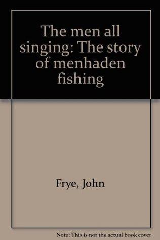 The Men All Singing: The Story of Menhaden Fishing  by  John Frye