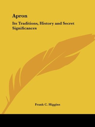 Apron: Its Traditions, History and Secret Significances Frank C. Higgins