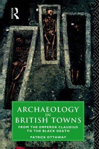 Archaeology in British Towns: From the Emperor Claudius to the Black Death  by  Patrick Ottaway