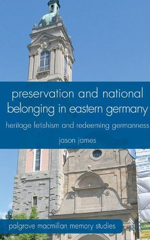 Preservation and National Belonging in Eastern Germany: Heritage Fetishism and Redeeming Germanness  by  Jason James