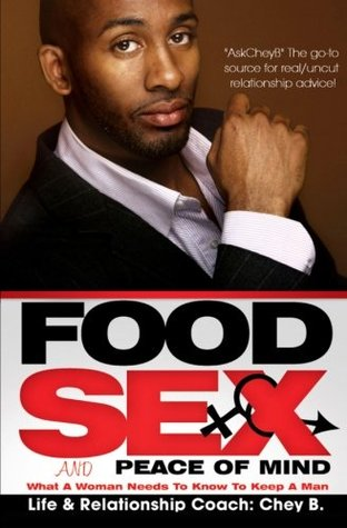 Food, Sex And Peace of Mind: What A Woman Needs To Know To Keep A Man Chey B.