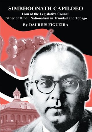 SIMBHOONATH CAPILDEO: Lion of the Legislative Council Father of Hindu Nationalism in Trinidad and Tobago  by  Daurius Figueira