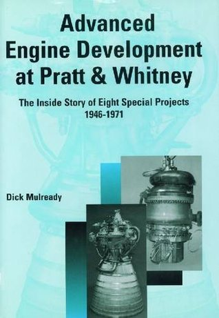 Advanced Engine Development at Pratt & Whitney: The Inside Story of Eight Special Projects, 1946-1971  by  Dick Mulready